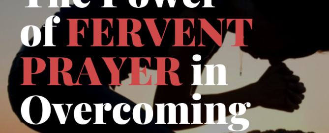 The Power of Fervent Prayer in Overcoming